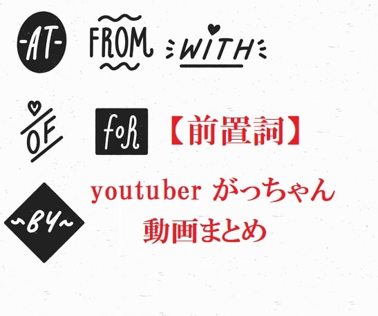 youtuberがっちゃんの英文法解説動画【まとめ】前置詞